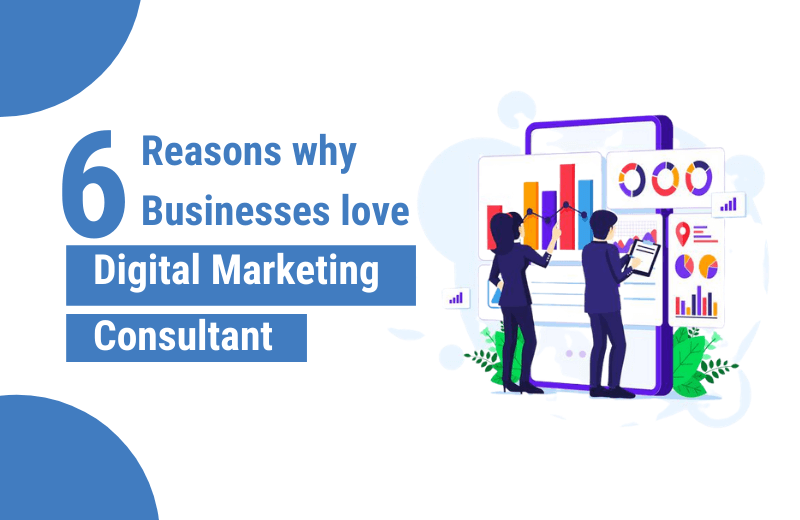 6 Reasons why Businesses love Digital Marketing Consultant