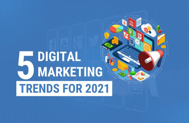5 Digital Marketing Trends For 2021